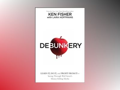 Debunkery: Learn It, Do It, and Profit from it ? Seeing Through Wall Street av Ken Fisher