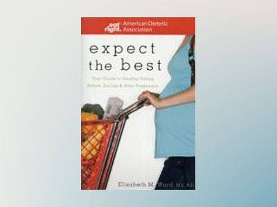 Expect the Best: Your Guide to Healthy Eating Before, During, and After Pre av ADA