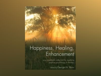 Happiness, Healing, Enhancement: Your Casebook Collection For Applying Posi av George W. Burns