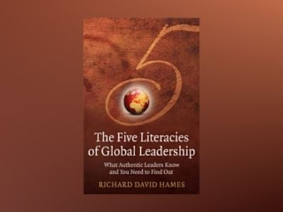 The Five Literacies of Global Leadership: What authentic leaders know and y av Richard David Hames