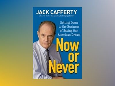 Now or Never: Getting Down to the Business of Saving Our American Dream av Jack Cafferty