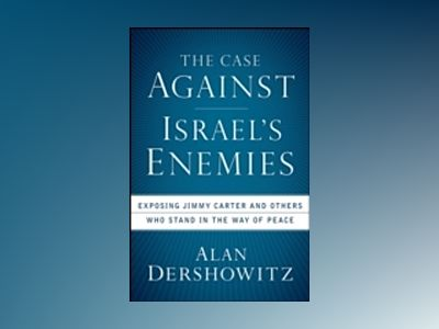 The Case Against Israel's Enemies: Exposing Jimmy Carter and Others Who Sta av Alan Dershowitz