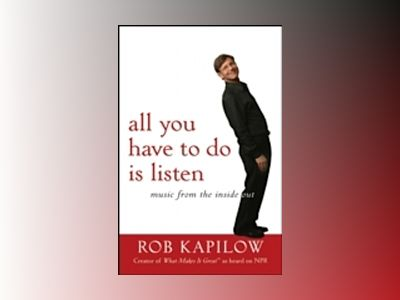All You Have to Do is Listen: Music from the Inside Out av R. Kapilow