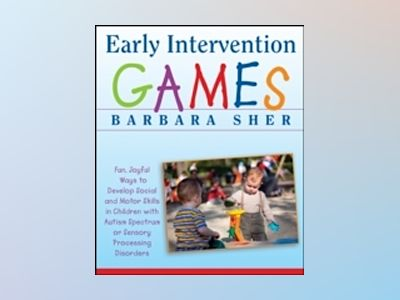 Early Intervention Games: Fun, Joyful Ways to Develop Social and Motor Skil av Barbara Sher