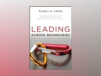 Leading Across Boundaries: Creating Collaborative Agencies in a Networked W av Russell M. Linden