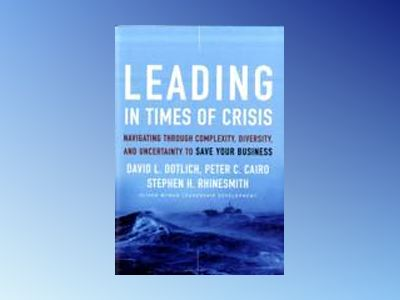 Leading in Times of Crisis: Navigating Through Complexity, Diversity and Un av David L. Dotlich