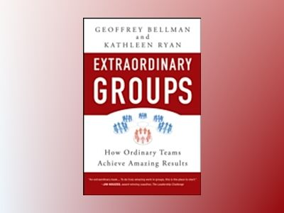 Extraordinary Groups: How Ordinary Teams Achieve Amazing Results av Geoffrey M. Bellman