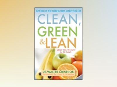 Clean, Green, and Lean: Get Rid of the Toxins That Make You Fat av Walter Crinnion