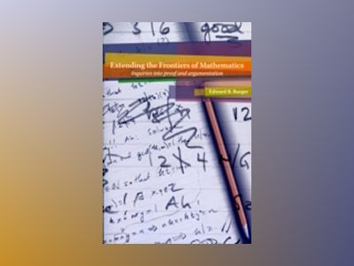 Extending the Frontiers of Mathematics: Inquiries into Proof and Augmentati av Edward B. Burger