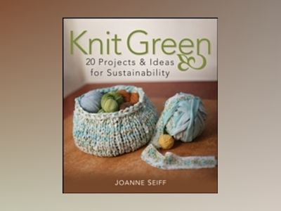 Knit Green: 20 Projects and Ideas for Sustainability av Joanne Seiff