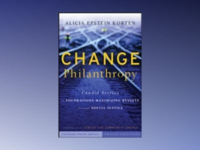 Change Philanthropy: Candid Stories of Foundations Maximizing Results throu av Alicia Korten