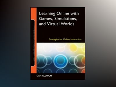 Learning Online with Games, Simulations, and Virtual Worlds: Strategies for av Clark Aldrich