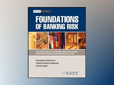 Foundations of Banking Risk: An Overview of Banking, Banking Risks, and Ris av GARP
