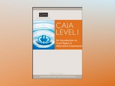 CAIA Level I: An Introduction to Core Topics in Alternative Investments av CAIA Association