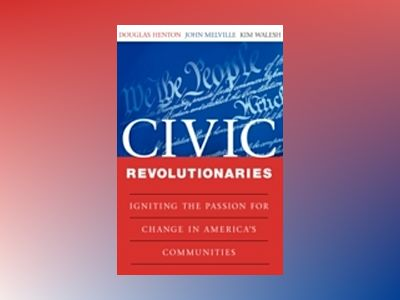 Civic Revolutionaries: Igniting the Passion for Change in America's Communi av Douglas Henton