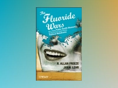 The Fluoride Wars: How a Modest Public Health Measure Became America's Long av R. Freeze