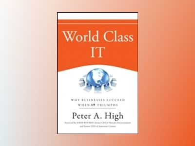 World Class IT: Why Businesses Succeed When IT Triumphs av Peter A. High