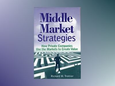 Middle Market Strategies: How Private Companies Use the Markets to Create V av Richard M.Trottier
