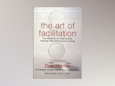 The Art of Facilitation: The Essentials for Leading Great Meetings and Crea av Dale Hunter