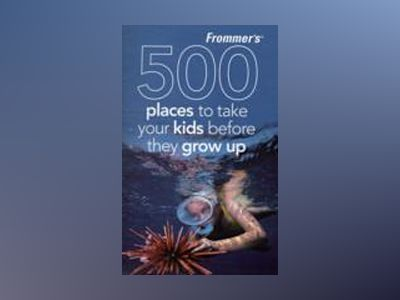 Frommer's 500 Places to Take Your Kids Before They Grow Up, 2nd Edition av Holly Hughes
