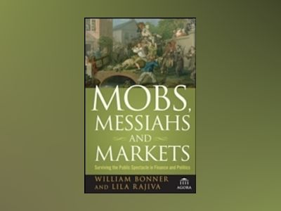 Mobs, Messiahs, and Markets: Surviving the Public Spectacle in Finance and av William Bonner