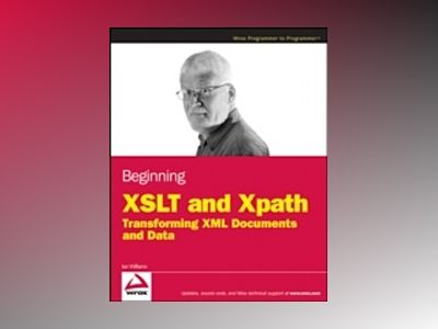 Beginning XSLT and XPATH: Transforming XML Documents and Data av Ian Williams