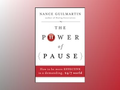 The Power of Pause: How to be More Effective in a Demanding, 24/7 World av Nance Guilmartin