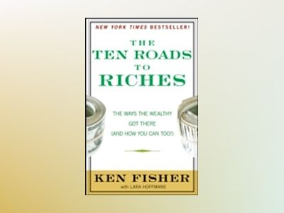 The Ten Roads to Riches: The Ways the Wealthy Got There (And How You Can To av Ken Fisher