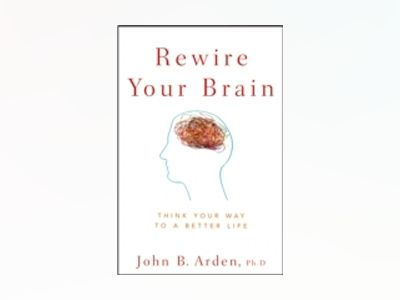 Rewire Your Brain: Think Your Way to a Better Life av John B. Arden