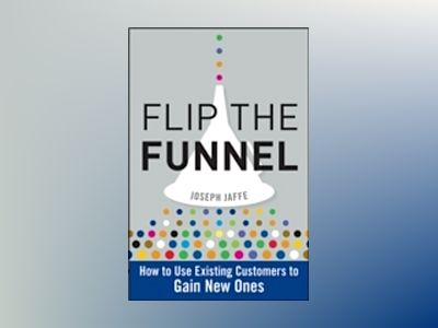 Flip the Funnel: How to Use Existing Customers to Gain New Ones av Joseph Jaffe