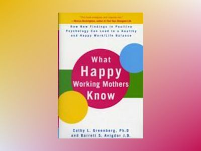 What Happy Working Mothers Know: How New Findings in Positive Psychology Ca av Cathy Greenberg