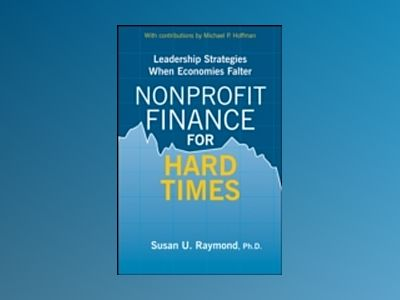 Nonprofit Finance for Hard Times: Leadership Strategies When Economies Falt av Susan U. Raymond