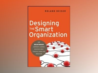 Designing the Smart Organization: How Breakthrough Corporate Learning Initi av R. Deiser