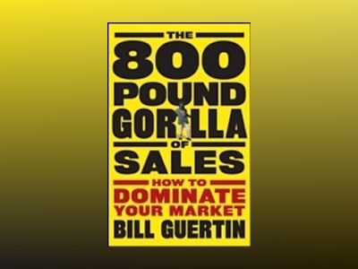The 800-Pound Gorilla of Sales: How to Dominate Your Market av Bill Guertin