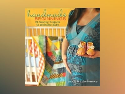 Handmade Beginnings: 24 Sewing Projects to Welcome Baby av Anna Maria Horner