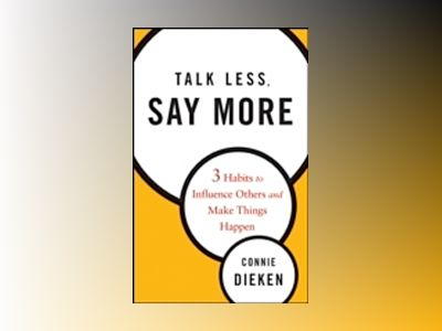 Talk Less, Say More: Three Habits to Influence Others and Make Things Happe av Connie Dieken