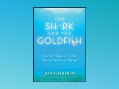 The Shark and the Goldfish: Positive Ways to Thrive During Waves of Change av Jon Gordon