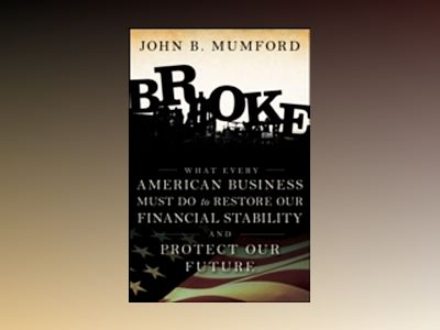 Broke: What Every American Business Must Do to Restore Our Financial Stabil av John Mumford