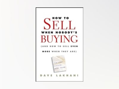 How To Sell When Nobody's Buying: (And How to Sell Even More When They Are) av Dave Lakhani
