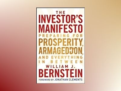 The Investor's Manifesto: Preparing for Prosperity, Armageddon, and Everyth av William J. Bernstein