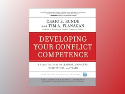 Developing Your Conflict Competence: A Hands-On Guide for Leaders, Managers av Craig E. Runde