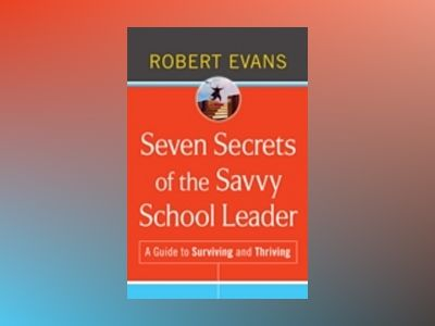 Seven Secrets of the Savvy School Leader: A Guide to Surviving and Thriving av Robert Evans