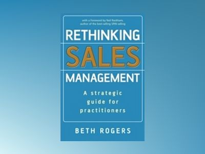 Rethinking Sales Management: A Strategic Guide for Practitioners av Beth Rogers