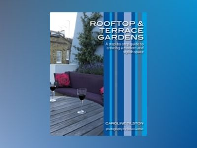 Rooftop and Terrace Gardens: A step-by-step guide to creating a modern and av Caroline Tilston