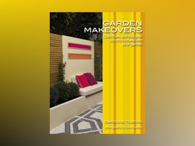 Garden Makeovers: Quick fixes and designer secrets to transform your garden av Caroline Tilston