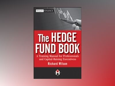 The Hedge Fund Book: A Training Manual for Professionals and Capital-Raisin av Richard S. Wilson