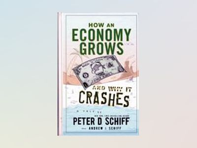 How an Economy Grows and Why It Crashes av Peter D. Schiff