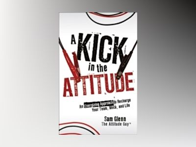 A Kick in the Attitude: An Energizing Approach to Recharge your Team, Work, av Sam Glenn
