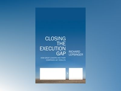 Closing the Execution Gap: How Great Leaders and Their Companies Get Result av Richard Lepsinger