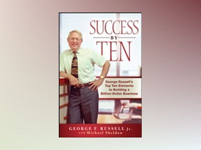 Success By Ten: George Russell?s Top Ten Elements to Building a Billion-Dol av George F. Russell